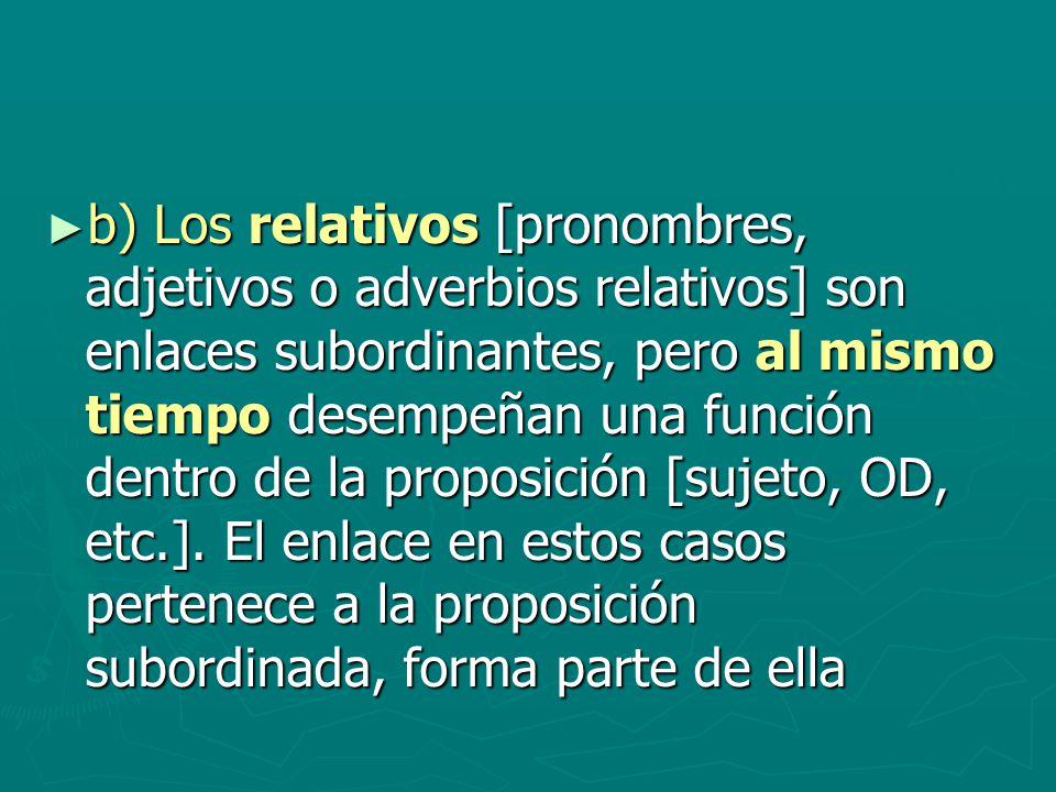 b) Los relativos [pronombres, adjetivos o adverbios relativos] son enlaces subordinantes, pero al mismo tiempo desempeñan una función dentro de la proposición [sujeto, OD, etc.].